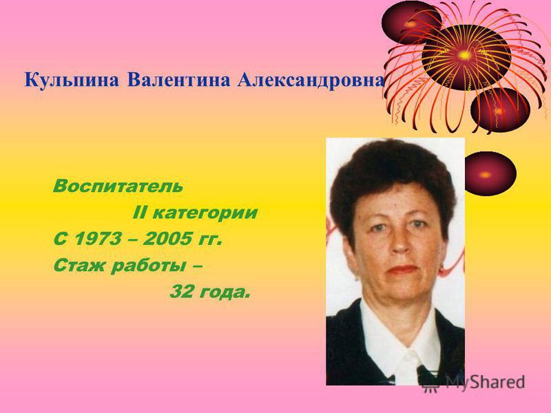 Кульпина Валентина Александровна Воспитатель II категории С 1973 – 2005 гг. Стаж работы – 32 года.