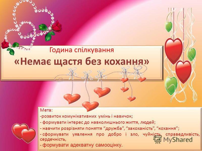 Година спілкування «Немає щастя без кохання» Мета: -розвиток комунікативних умінь і навичок; - формувати інтерес до навколишнього життя, людей; - навчити розрізняти поняття дружба, закоханість, кохання; - сформувати уявлення про добро і зло, чуйність