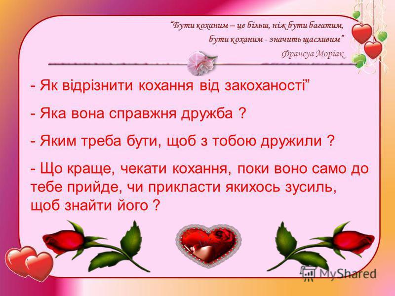 Бути коханим – це більш, ніж бути багатим, бути коханим - значить щасливим Франсуа Моріак - Як відрізнити кохання від закоханості - Яка вона справжня дружба ? - Яким треба бути, щоб з тобою дружили ? - Що краще, чекати кохання, поки воно само до тебе