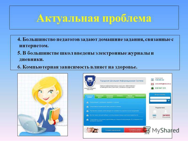 Актуальная проблема 4. Большинство педагогов задают домашние задания, связанные с интернетом. 5. В большинстве школ введены электронные журналы и дневники. 6. Компьютерная зависимость влияет на здоровье.