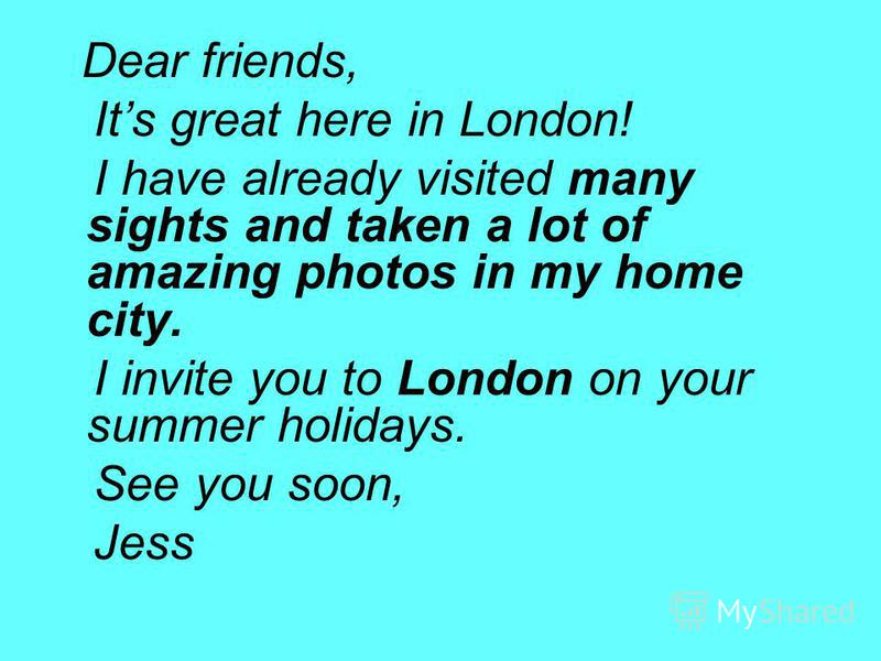 Dear friends, Its great here in London! I have already visited many sights and taken a lot of amazing photos in my home city. I invite you to London on your summer holidays. See you soon, Jess