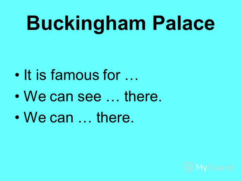 Buckingham Palace It is famous for … We can see … there. We can … there.