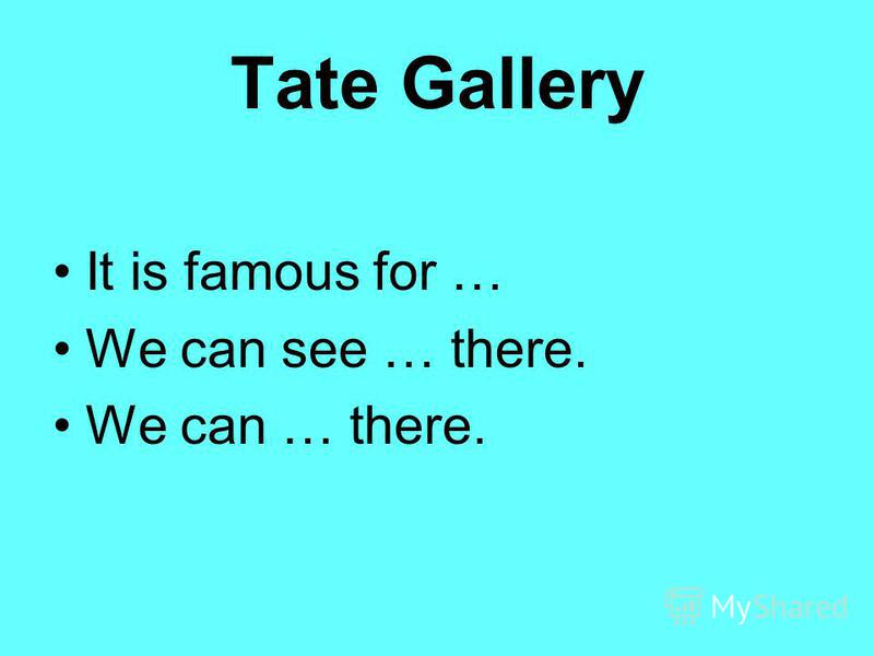 Tate Gallery It is famous for … We can see … there. We can … there.