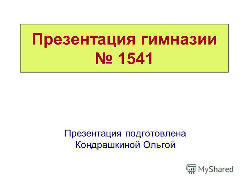 Презентация гимназии 1541 Презентация подготовлена Кондрашкиной Ольгой