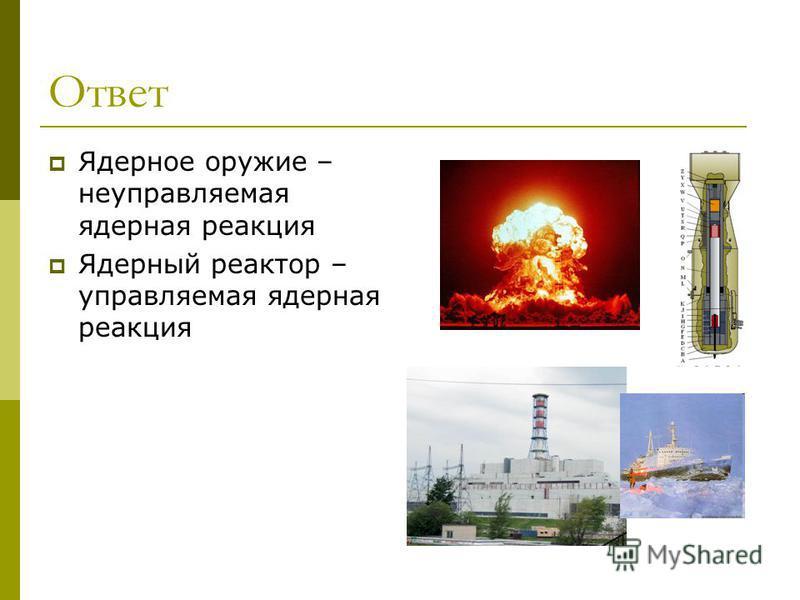 Ответ Ядерное оружие – неуправляемая ядерная реакция Ядерный реактор – управляемая ядерная реакция