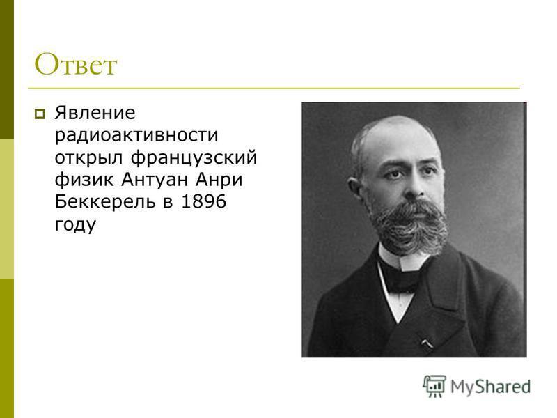 Ответ Явление радиоактивности открыл французский физик Антуан Анри Беккерель в 1896 году