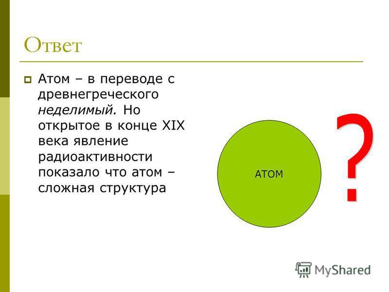Ответ Атом – в переводе с древнегреческого неделимый. Но открытое в конце XIX века явление радиоактивности показало что атом – сложная структура АТОМ