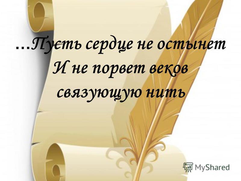 … Пусть сердце не остынет И не порвет веков связующую нить