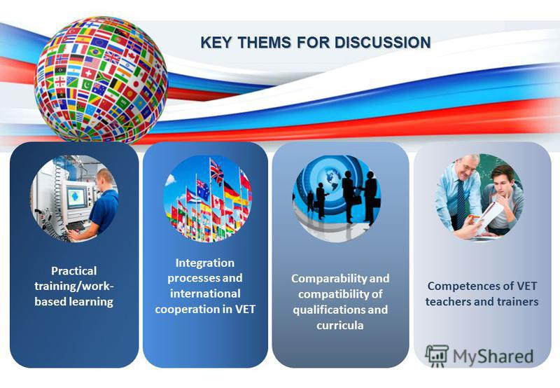 KEY THEMS FOR DISCUSSION Practical training/work- based learning Integration processes and international cooperation in VET Comparability and compatibility of qualifications and curricula Competences of VET teachers and trainers