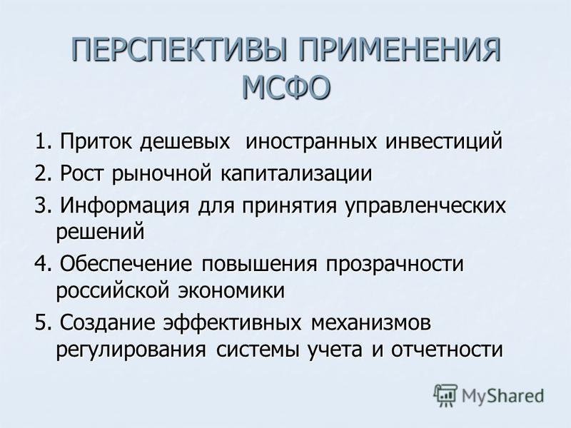 ПЕРСПЕКТИВЫ ПРИМЕНЕНИЯ МСФО 1. Приток дешевых иностранных инвестиций 2. Рост рыночной капитализации 3. Информация для принятия управленческих решений 4. Обеспечение повышения прозрачности российской экономики 5. Создание эффективных механизмов регули