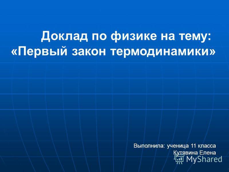 Доклад по физике на тему: «Первый закон термодинамики» Выполнила: ученица 11 класса Кутявина Елена
