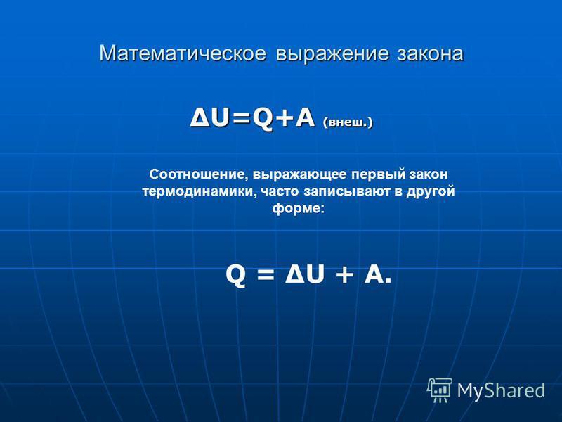 Математическое выражение закона U=Q+A (внеш.) Соотношение, выражающее первый закон термодинамики, часто записывают в другой форме: Q = ΔU + A.