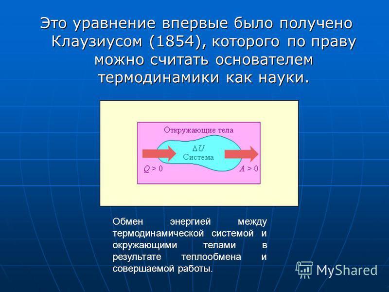 Это уравнение впервые было получено Клаузиусом (1854), которого по праву можно считать основателем термодинамики как науки. Обмен энергией между термодинамической системой и окружающими телами в результате теплообмена и совершаемой работы.