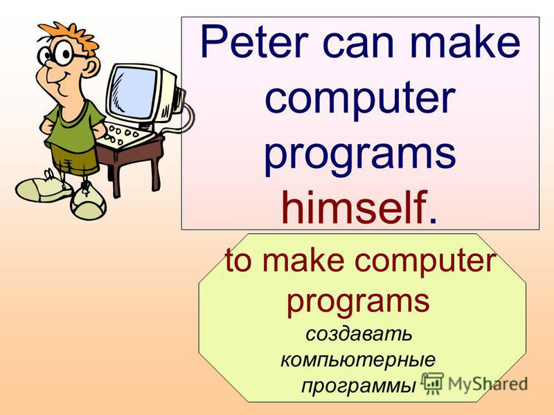 to make computer programs создавать компьютерные программы Peter can make computer programs himself.
