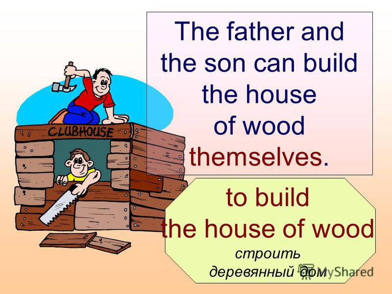 to build the house of wood строить деревянный дом The father and the son can build the house of wood themselves.