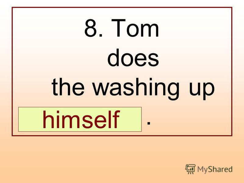 8. Tom does the washing up …. himself