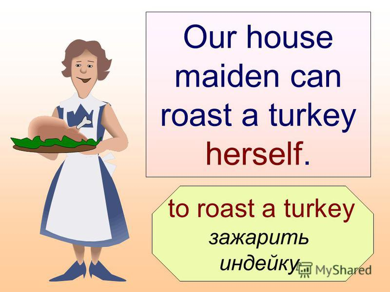 to roast a turkey зажарить индейку Our house maiden can roast a turkey herself.
