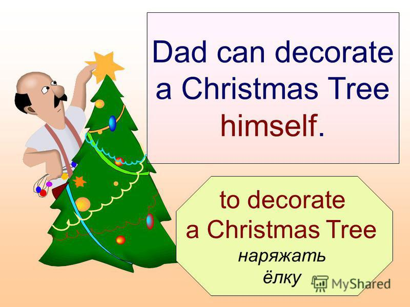 to decorate a Christmas Tree наряжать ёлку Dad can decorate a Christmas Tree himself.