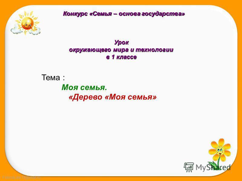 FokinaLida.75@mail.ru Урок окружающего мира и технологии в 1 классе Тема : Моя семья. «Дерево «Моя семья» Конкурс «Семья – основа государства»