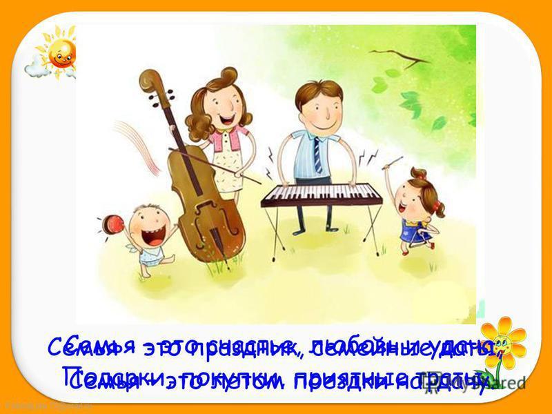 FokinaLida.75@mail.ru Семья – это праздник, семейные даты, Подарки, покупки, приятные траты. Семья – это счастье, любовь и удача, Семья – это летом поездки на дачу.