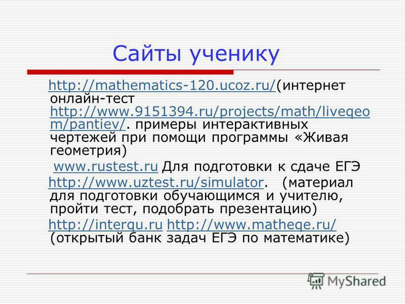 Сайты ученику http://mathematics-120.ucoz.ru/(интернет онлайн-тест http://www.9151394.ru/projects/math/liveqeo m/pantiev/. примеры интерактивных чертежей при помощи программы «Живая геометрия)http://mathematics-120.ucoz.ru/ http://www.9151394.ru/proj