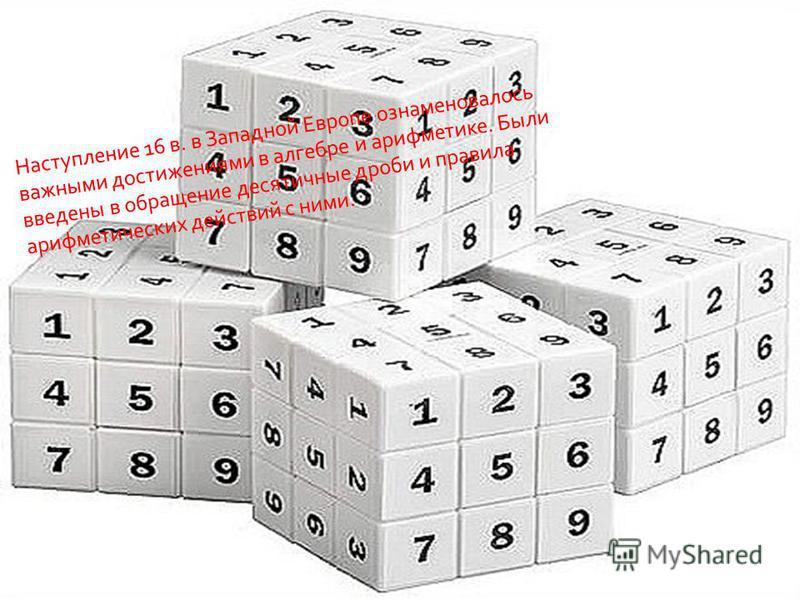 Наступление 16 в. в Западной Европе ознаменовалось важными достижениями в алгебре и арифметике. Были введены в обращение десятичные дроби и правила арифметических действий с ними.