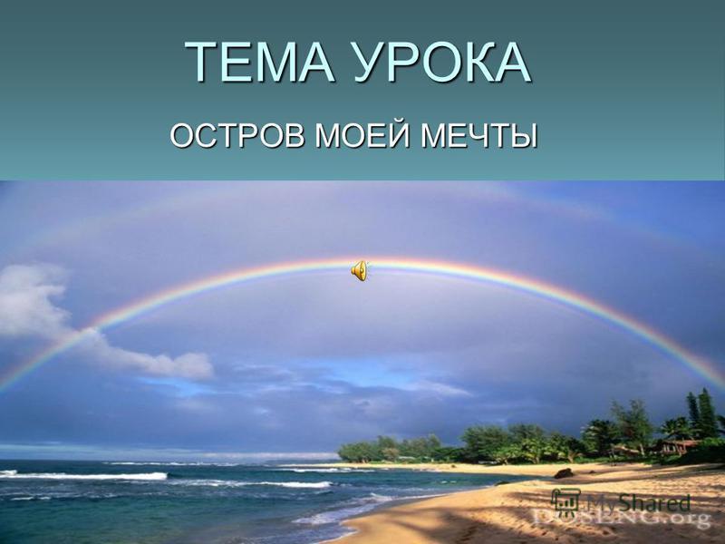 ТЕМА УРОКА ОСТРОВ МОЕЙ МЕЧТЫ Учитель русского языка и литературы