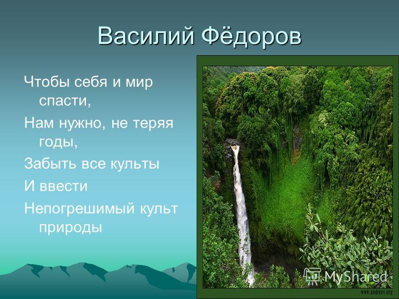Василий Фёдоров Чтобы себя и мир спасти, Нам нужно, не теряя годы, Забыть все культы И ввести Непогрешимый культ природы