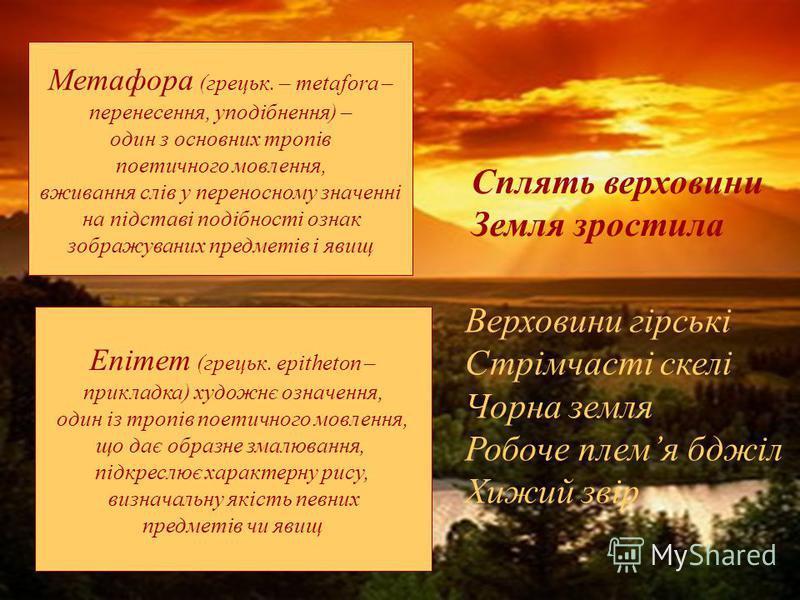 Метафора (грецьк. – metafora – перенесення, уподібнення) – один з основних тропів поетичного мовлення, вживання слів у переносному значенні на підставі подібності ознак зображуваних предметів і явищ Сплять верховини Земля зростила Епітет (грецьк. еpi
