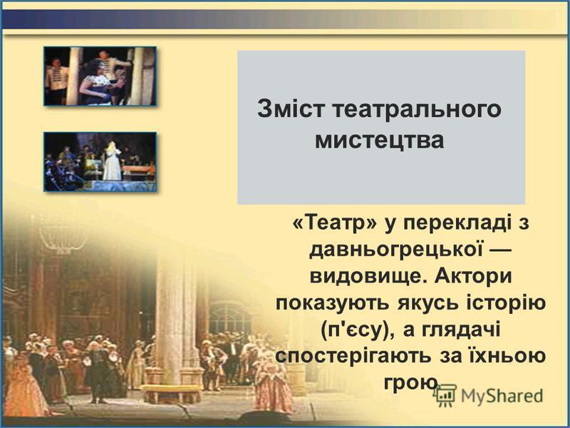 Зміст театрального мистецтва «Театр» у перекладі з давньогрецької видовище. Актори показують якусь історію (п'єсу), а глядачі спостерігають за їхньою грою
