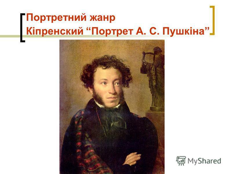 Портретний жанр Кіпренский Портрет А. С. Пушкіна
