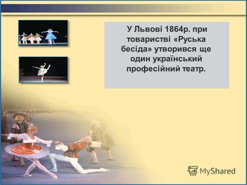 У Львові 1864р. при товаристві «Руська бесіда» утворився ще один український професійний театр.