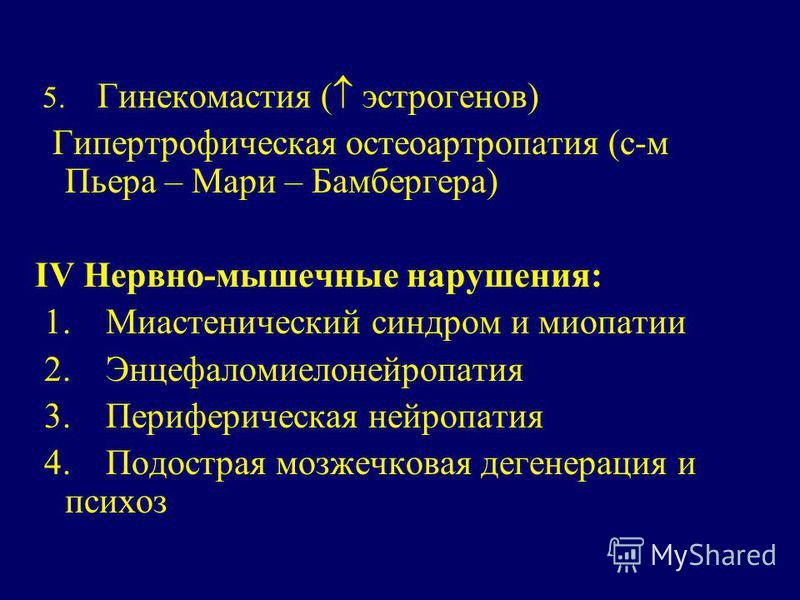 5. Гинекомастия ( эстрогенов) Гипертрофическая остеоартропатия (с-м Пьера – Мари – Бамбергера) IV Нервно-мышечные нарушения: 1. Миастенический синдром и миопатии 2. Энцефаломиелонейропатия 3. Периферическая нейропатия 4. Подострая мозжечковая дегенер