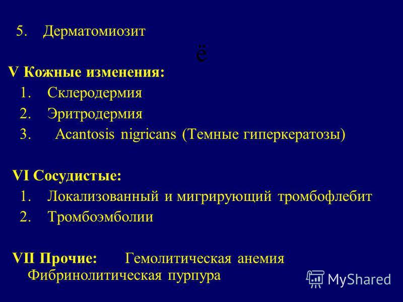 ё 5. Дерматомиозит V Кожные изменения: 1. Склеродермия 2. Эритродермия 3. Acantosis nigricans (Темные гиперкератозы) VI Сосудистые: 1. Локализованный и мигрирующий тромбофлебит 2. Тромбоэмболии VII Прочие:Гемолитическая анемия Фибринолитическая пурпу