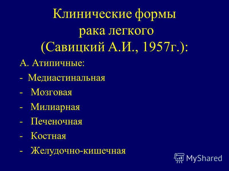 Клинические формы рака легкого (Савицкий А.И., 1957 г.): А. Атипичные: - Медиастинальная - Мозговая - Милиарная - Печеночная - Костная - Желудочно-кишечная