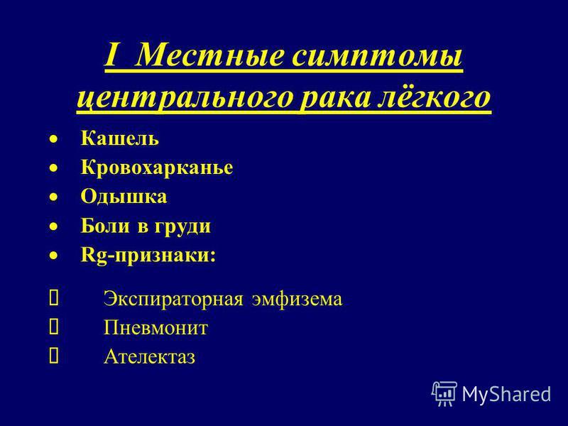 I Местные симптомы центрального рака лёгкого Кашель Кровохарканье Одышка Боли в груди Rg-признаки: Экспираторная эмфизема Пневмонит Ателектаз