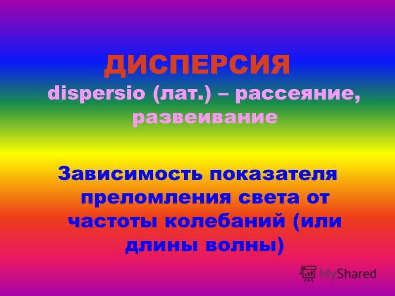 ДИСПЕРСИЯ dispersio (лат.) – рассеяние, развеивание Зависимость показателя преломления света от частоты колебаний (или длины волны)