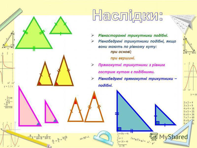 Рівносторонні трикутники подібні. Рівнобедрені трикутники подібні, якщо вони мають по рівному куту: при основі; при вершині. Прямокутні трикутники з рівним гострим кутом є подібними. Рівнобедрені прямокутні трикутники – подібні.