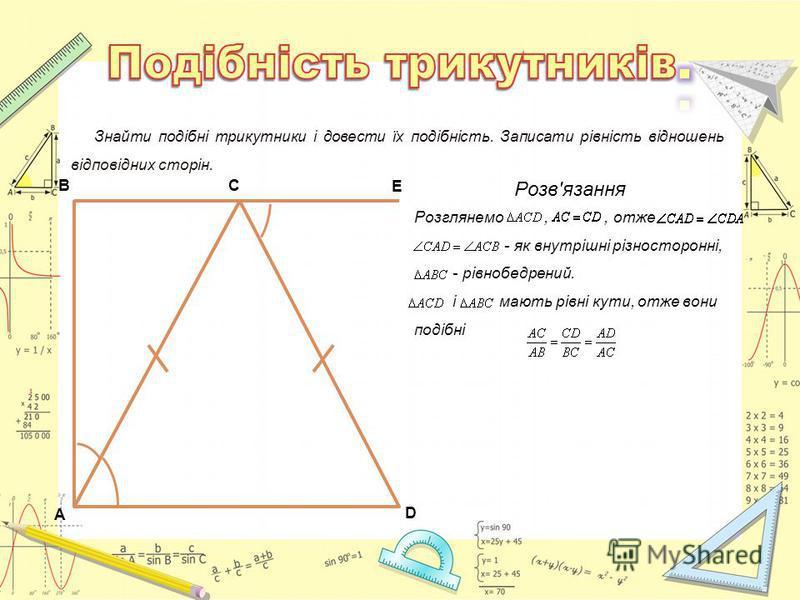 A D C E B Знайти подібні трикутники і довести їх подібність. Записати рівність відношень відповідних сторін. Розв'язання Розглянемо,, отже - як внутрішні різносторонні, - рівнобедрений. і мають рівні кути, отже вони подібні