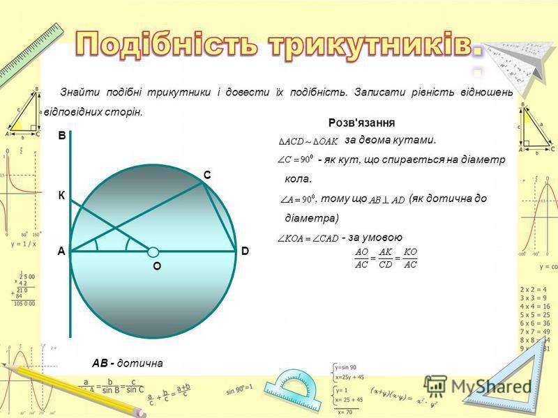 О АВ - дотична А К В С D Знайти подібні трикутники і довести їх подібність. Записати рівність відношень відповідних сторін. Розв'язання за двома кутами. - як кут, що спирається на діаметр кола., тому що (як дотична до діаметра) - за умовою