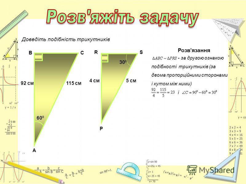 92 см115 см В А С 60 0 Доведіть подібність трикутників Р 4 см5 см RS 30 0 Розв'язання - за другою ознакою подібності трикутників (за двома пропорційними сторонами і кутом між ними) і