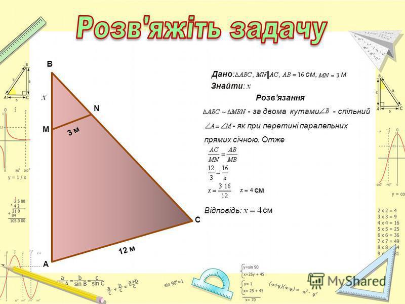 А 12 м С М N B 3 м Розв'язання - за двома кутами. - спільний - як при перетині паралельних прямих січною. Отже Відповідь: см см Дано: см, м Знайти: