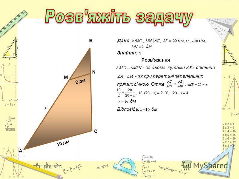 А 10 дм С М N B 2 дм Розв'язання - за двома кутами. - спільний - як при перетині паралельних прямих січною. Отже,, дм Відповідь: дм Дано: дм, дм, дм Знайти:
