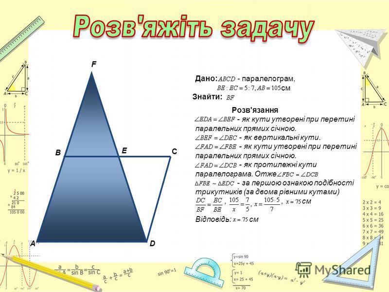 A C B D E F Дано: - паралелограм, см Знайти: Розв'язання - як кути утворені при перетині паралельних прямих січною. - як вертикальні кути. - як кути утворені при перетині паралельних прямих січною. - як протилежні кути паралелограма. Отже - за першою
