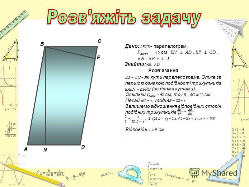 A C F В D N Дано: - паралелограм, см Знайти: Розв'язання - як кути паралелограма. Отже за першою ознакою подібності трикутників (за двома кутами). Оскільки см, то см. Нехай, тоді. Запишемо відношення відповідних сторін подібних трикутників,, см Відпо