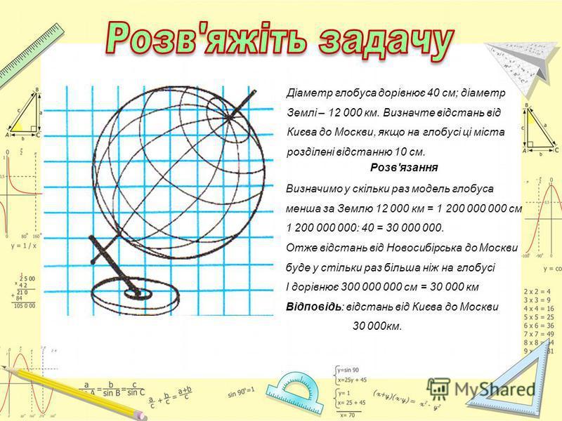 Діаметр глобуса дорівнює 40 см; діаметр Землі – 12 000 км. Визначте відстань від Києва до Москви, якщо на глобусі ці міста розділені відстанню 10 см. Розв'язання Визначимо у скільки раз модель глобуса менша за Землю 12 000 км = 1 200 000 000 см 1 200