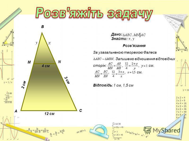 А С 12 см 2 см 3 см 4 см В М N Дано: Знайти: Розв'язання За узагальненою теоремою Фалеса. Запишемо відношення відповідних сторін:,, см.,, см. Відповідь: 1 см, 1,5 см