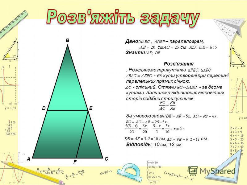 AC B D E F Дано:, – паралелограм, см см Знайти: Розв'язання. Розглянемо трикутники - як кути утворені при перетині паралельних прямих січною. - спільний. Отже - за двома кутами. Запишемо відношення відповідних сторін подібних трикутників. За умовою з