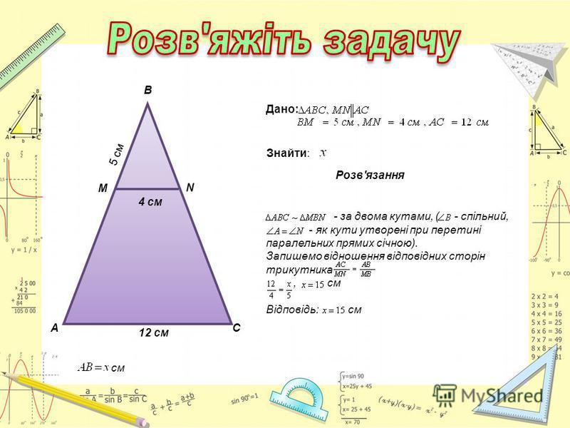 см А М В N С 4 см 5 см 12 см Дано: Знайти: Розв'язання - за двома кутами, ( - спільний, - як кути утворені при перетині паралельних прямих січною). Запишемо відношення відповідних сторін трикутника, см Відповідь: см