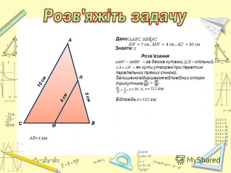 Дано: Знайти: С А В М N 10 см 4 см 5 см см Розв'язання - за двома кутами, ( - спільний, - як кути утворені при перетині паралельних прямих січною). Запишемо відношення відповідних сторін трикутника,, см Відповідь: см